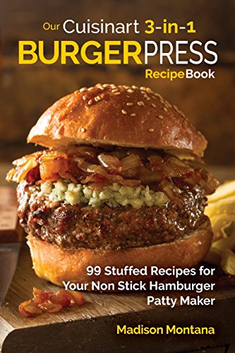 Our Cuisinart 3-in-1 Burger Press Cookbook: 99 Stuffed Recipes for Your Non Stick Hamburger Patty Maker (Burgers, Stuffed Burgers & Sliders for Your Entertainment!, Band 1) (Disc Cuisinart Für)