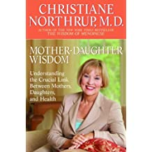 Mother-Daughter Wisdom: Understanding the Crucial Link Between Mothers, Daughters, and Health by Christiane Northrup M.D. (2006-03-28)
