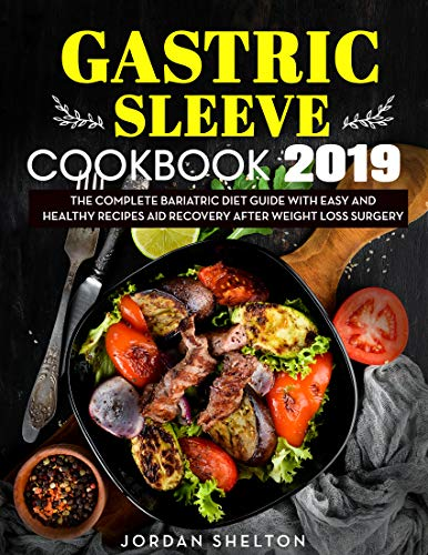 Gastric Sleeve Cookbook 2019: The Complete Bariatric Diet Guide With Easy and Healthy Recipes Aid Recovery After Weight Loss Surgery (English Edition)