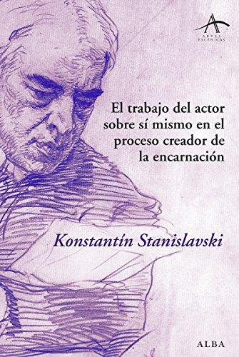El trabajo del actor sobre sí mismo en el proceso creador de la encarnación (Artes escénicas) por Konstantín Stanislavski