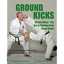 Ground Kicks: Advanced Martial Arts Kicks for Groundfighting (The 'Kicks' Series Book 3)