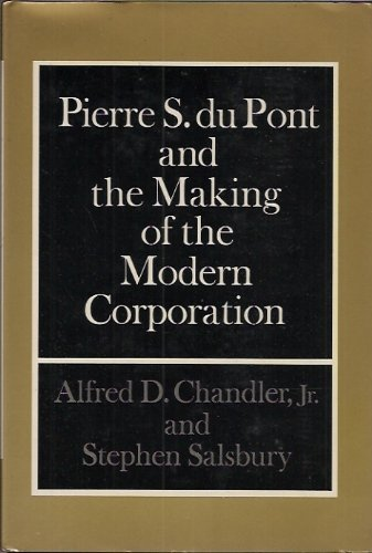 Pierre S. Du Pont and the Making of the Modern Corporation by Alfred Dupont Chandler (1971-01-01)
