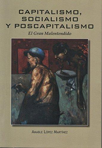 Capitalismo, Socialismo y Poscapitalismo.: El Gran Malentendido por Amable López Martínez