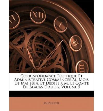 Correspondance Politique Et Administrative Commence Au Mois de Mai 1814: Et Ddie A M. Le Comte de Blacas D'Aulps, Volume 5 (Paperback)(French) - Common