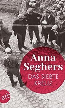 Das siebte Kreuz: Ein Roman aus Hitlerdeutschland (German Edition) by [Seghers, Anna]