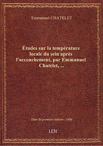 Études sur la température locale du sein après l'accouchement, par Emmanuel Chatelet,...