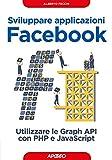 Sviluppare applicazioni Facebook: utilizzare le Graph API con PHP e JavaScript (Web design)