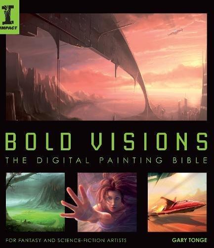 Bold Visions: A Digital Painting Bible: The Digital Painting Bible par Tonge  Gary