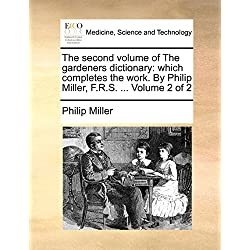 The Second Volume of the Gardeners Dictionary: Which Completes the Work. by Philip Miller, F.R.S. ... Volume 2 of 2