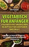 Vegetarisch für Anfänger-Kochbuch mit Unzähligen Rezepten für Einsteiger und Faule: inklusive Einführung und Erklärung der vegetarischen Ernährung und ausführlichem Ernährungsplan