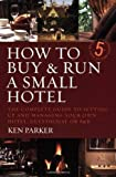 How to buy & run a small hotel: 5th edition: The Complete Guide to Setting Up and Managing Your Own Hotel, Guesthouse or B and B