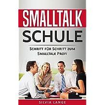 Smalltalk Schule: Mehr Selbstbewusstsein durch Smalltalk. Schritt für Schritt zum Smalltalk Profi: Schüchternheit kinderleicht überwinden und auf andere Menschen zugehen