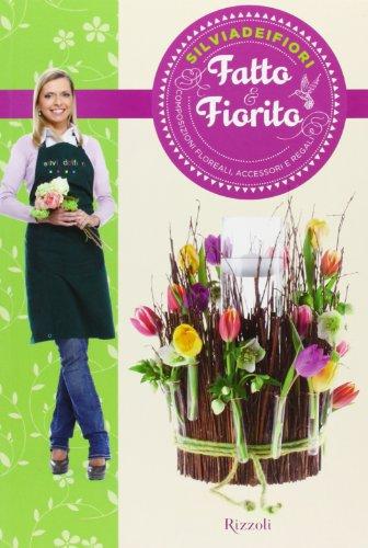 Fatto & fiorito. composizioni floreali, accessori e regali. ediz. illustrata