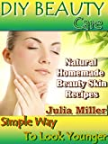 DIY BEAUTY CARE: Natural Homemade Beauty Skin Recipes. Simple Way to Look Younger!
