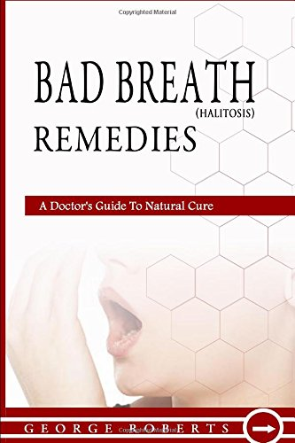 Bad Breath Remedies: A Doctor's Guide To Natural Cure; How to Prevent Halitosis, Bad Breath Causes, Cures and Treatments