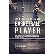 Creating the Ultimate Basketball Player: Learn the Secrets Used by the Best Professional Basketball Players and Coaches to Improve Your Conditioning, Nutrition, and Mental Toughness by Joseph Correa (Professional Athlete and Coach) (2015-08-03)