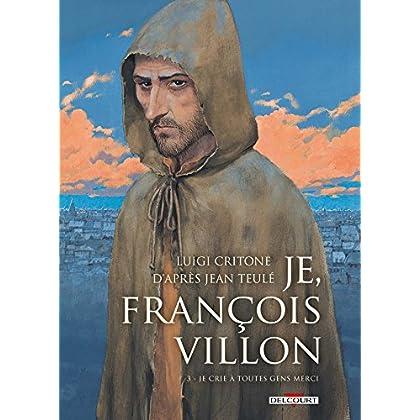 Je, François Villon T03: Je crie à toutes gens merci