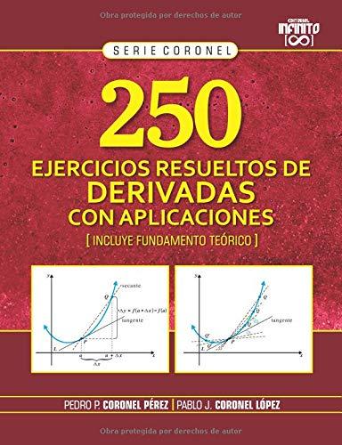 250 EJERCICIOS RESUELTOS DE DERIVADAS CON APLICACIONES: (INCLUYE FUNDAMENTO TEÓRICO) (SERIE CORONEL) por PEDRO PABLO CORONEL PÉREZ