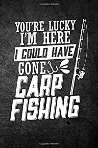 You're Lucky I'm Here I Could Have Gone Carp Fishing: Funny Fish Journal For Men: Blank Lined Notebook For Fisherman To Write Notes & Writing by CreateSpace Independent Publishing Platform