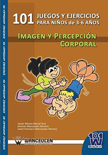 101 Ejercicios Y Juegos De Imagen Y Percepción Corporal Para Niños De 3 A 6 Años por Javier Alberto Bernal Ruiz