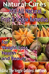 Natural Cures: 200 All Natural Fruit and Veggie Remedies for Weight Loss, Health, and Beauty (Nutritional Healing Book Book 1)
