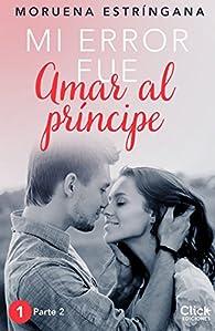 Mi error fue amar al príncipe. Parte II par Moruena Estríngana