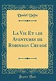 La Vie Et les Aventures de Robinson Crusoé (Classic Reprint)