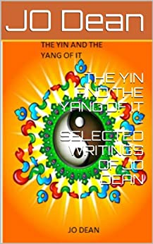 THE YIN AND THE YANG OF IT - SELECTED WRITINGS OF JO DEAN by [Dean, JO]