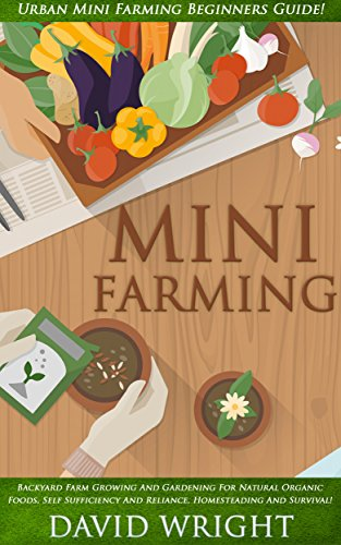 Mini Farming: Urban Mini Farming Beginners Guide! - Backyard Farm Growing And Gardening For Natural Organic Foods, Self Sufficiency And Reliance, Homesteading, ... Grow Fruit Indoors) (English Edition)