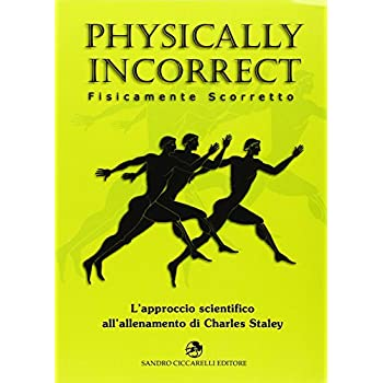Physically Incorrect-Fisicamente Scorretto. L'approccio Scientifico All'allenamento Di Charles Staley