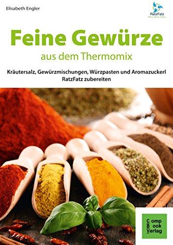 Preisvergleich Produktbild Feine Gewürze aus dem Thermomix®: Kräutersalz, Gewürzmischungen, Würzpasten und Aromazuckerli RatzFatz zubereiten (RatzFatz / mixen. rühren. kochen)