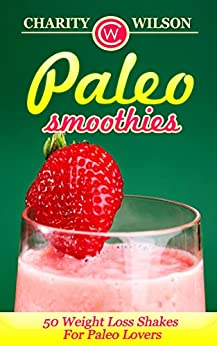 Paleo Diet: Paleo Smoothies: 50 Weight Loss Shakes For Paleo Lovers (Complete Collection with 80+ Bonus Weight Loss and Recipe Books) (Health Wealth & Happiness) (English Edition) von [Wilson, Charity]