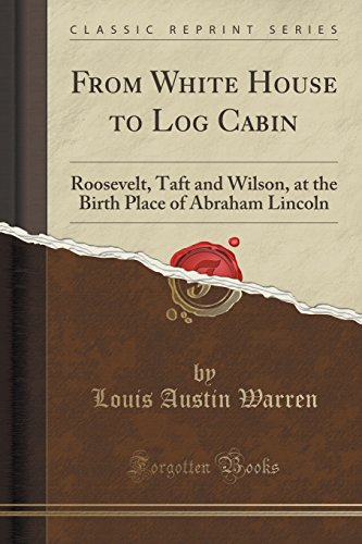 From White House to Log Cabin: Roosevelt, Taft and Wilson, at the Birth Place of Abraham Lincoln (Classic Reprint)