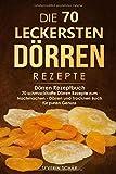 Die 70 leckersten Dörren Rezepte: Dörren Rezeptbuch - 70 schmackhafte Dörren Rezepte zum Nachmachen - Dörren und Trocknen Buch für puren Genuss - Severin Schär