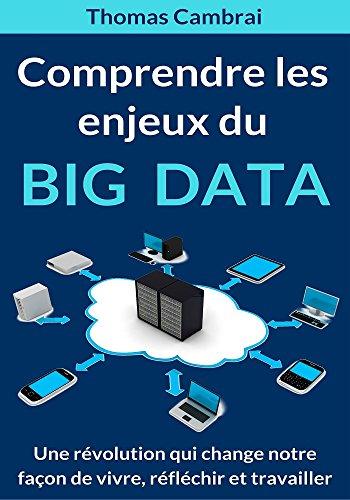 Comprendre les enjeux du Big data : Une révolution qui change notre façon de vivre, réfléchir et travailler