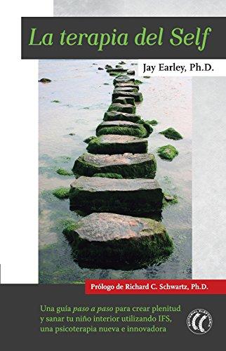 La terapia del Self: Una guía paso a paso para crear plenitud y sanar tu niño interior utilizando IFS, una psicoterapia nueva e innovadora por Jay Earley