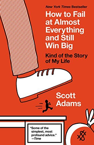 How to Fail at Almost Everything and Still Win Big: Kind of the Story of My Life: Written by Scott Adams, 2015 Edition, (Reprint) Publisher: Portfolio [Paperback]