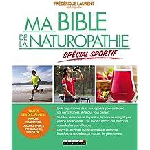 Ma bible de la naturopathie spécial sportif: Toutes les disciplines : marche, randonnée, jogging, sports d'endurance, triathlon... Toute la puissance ... vos performances et ne plus vous blesser.