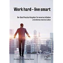 Work hard – live smart. Der Best Practice Ratgeber für smartes Arbeiten und ebenso smartes Leben