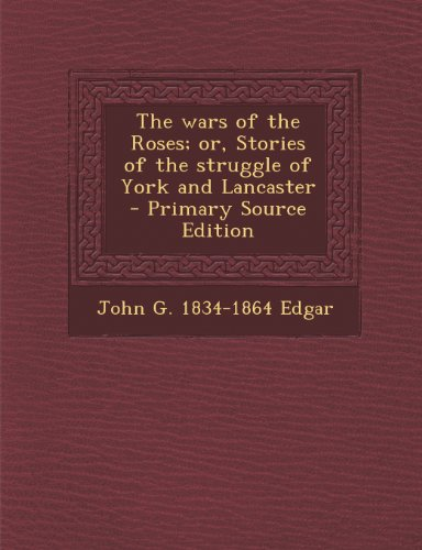 Wars of the Roses; Or, Stories of the Struggle of York and Lancaster