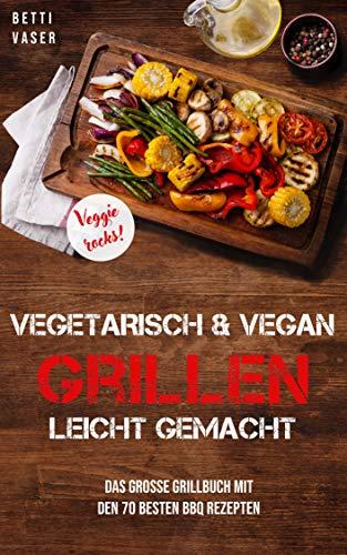 Vegetarisch und vegan Grillen leicht gemacht: Das große Grillbuch mit den 70 besten BBQ Rezepten. Veggie Rocks! -