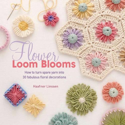 Flower Loom Blooms: How to Turn Spare Yarn into 30 Fabulous Floral Decorations por Haafner Linssen