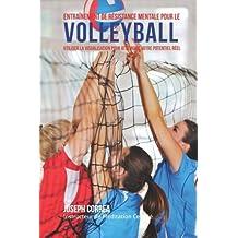 Entrainement de Resistance Mentale Pour La Volleyball: Utiliser la Visualisation pour Atteindre Votre Potentiel Reel