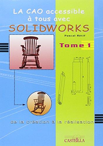 La CAO accessible à tous avec Solidworks : De la création à la réalisation Tome 1 par Pascal Rétif