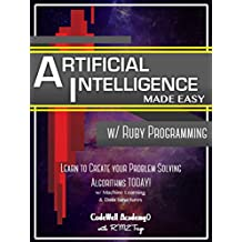 Artificial Intelligence: Made Easy, w/ Ruby Programming; Learn to Create your * Problem Solving * Algorithms! TODAY! w/ Machine Learning & Data Structures ... Intelligence Series) (English Edition)
