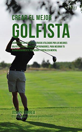 Crear el Mejor Golfista: Cuenta con los secretos y trucos utilizados por los mejores golfistas profesionales y entrenadores, para mejorar tu acondicionamiento, ... y fortaleza Mental por Joseph Correa (Entrenador y Atleta Profesional)