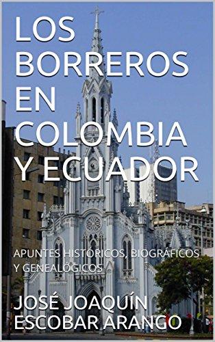 LOS BORREROS EN COLOMBIA Y ECUADOR: APUNTES HISTÓRICOS, BIOGRÁFICOS Y GENEALÓGICOS por JOSÉ JOAQUÍN ESCOBAR ARANGO