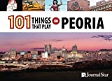101 Things That Play in Peoria by Journal Star (2015-08-27)