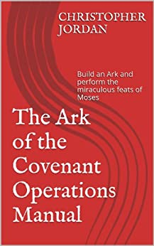The Ark of the Covenant Operations Manual: Build an Ark and perform the miraculousfeats of Moses (English Edition) par [Jordan, Christopher]