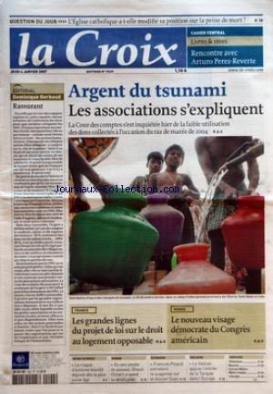 CROIX (LA) [No 37639] du 04/01/2007 - QUESTION DU JOUR - L'EGLISE CATHOLIQUE A-T-ELLE MODIFIE SA POSITION SUR LA PEINE DE MORT - CAHIER CENTRAL - LIVRES ET IDEES - RENCONTRE AVEC ARTURO PEREZ-REVERTE - EDITORIAL - DOMINIQUE GERBAUD - RASSURANT - ARGENT DU TSUNAMI - LES ASSOCIATIONS S'EXPLIQUENT - FRANCE - LES GRANDES LIGNES DU PROJET DE LOI SUR LE DROIT AU LOGEMENT OPPOSABLE - MONDE - LE NOUVEAU VISAGE DEMOCRATE DU CONGRES AMERICAIN - CE QUI VA MIEUX - LE RISQUE D'AUTISME BIENTOT DEPISTE DES LE